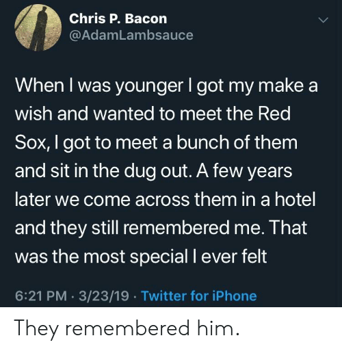 Iphone, Twitter, and Hotel: Chris P. Bacon  @AdamLambsauce  When I was younger I got my make a  wish and wanted to meet the Red  Sox, I got to meet a bunch of them  and sit in the dug out. A few years  later we come across them in a hotel  and they still remembered me. Ihat  was the most special I ever felt  6:21 PM. 3/23/19.Twitter for iPhone They remembered him.