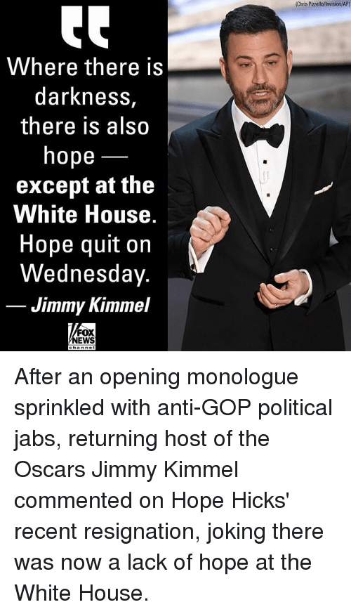 Jimmy Kimmel: Chris Pizzello/invision/AP)  Where there is  darkness,  there is also  hope  except at the  White House  Hope quit on  Wednesday.  Jimmy Kimmel  FOX  NEWS After an opening monologue sprinkled with anti-GOP political jabs, returning host of the Oscars Jimmy Kimmel commented on Hope Hicks' recent resignation, joking there was now a lack of hope at the White House.