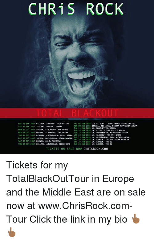 tickets on sale: CHRIS ROCK  TOTAL BLACKOUT  FRI 29 SEP 2017  BELGIUM. ANTWERP  SPORTPALEIS  FRI 85 JAN 2018  U.A.E  DUBAI  DUBAI WORLD TRADE CENTRE  MON 88 JAN 2018  ISRAEL  TEL AVIV, MENORA MIVIACHIM ARENA  SAT 30 SEP 2017  IRELAND. DUBLIN  3ARENA  THU 11 JAN 2018  MANCHESTER. ARENA  MON 02 OCT 2017  SWEDEN  STOCKHOLM. THE GLOBE  SUN 14 JAN 2018  UK. LEEDS  FIRST DIRECT ARENA  WED 04 OCT 2017  NORWAY. STAVANGER, DNB ARENA  TUE 23 JAN 2018  UK  NOTTINGHAM. MOTORPOINT ARENA  WED 24 JAN 2018  UK. GLASGOW  THE SSE HYDRO  THU 65 OCT 2017  DENMARK, COPENHAGEN  ROYAL ARENA  THU 25 JAN 2818  UK  BIRMINGHAM. BARCLAYCARD ARENA  FRI 06 OCT 2817  SWEDEN, GOTHENBURG, SCANDINAVIUM  FRI 26 JAN 2018  UK  LONDON  THE SSE ARENA WEMBLEY  SAT 07 OCT 2017  NORWAY, OSLO. SPEKTRUM  SAT 27 JAN 2018  UK  LONDON  SUN 08 OCT 2817  ZIGGO DOME  SUN 28 JAN 2018  HOLLAND, AMSTERDAM  UK  LONDON, THE 02  TICKETS ON SALE NOW  CHRISROCK.COM Tickets for my TotalBlackOutTour in Europe and the Middle East are on sale now at www.ChrisRock.com-Tour Click the link in my bio 👆🏾👆🏾