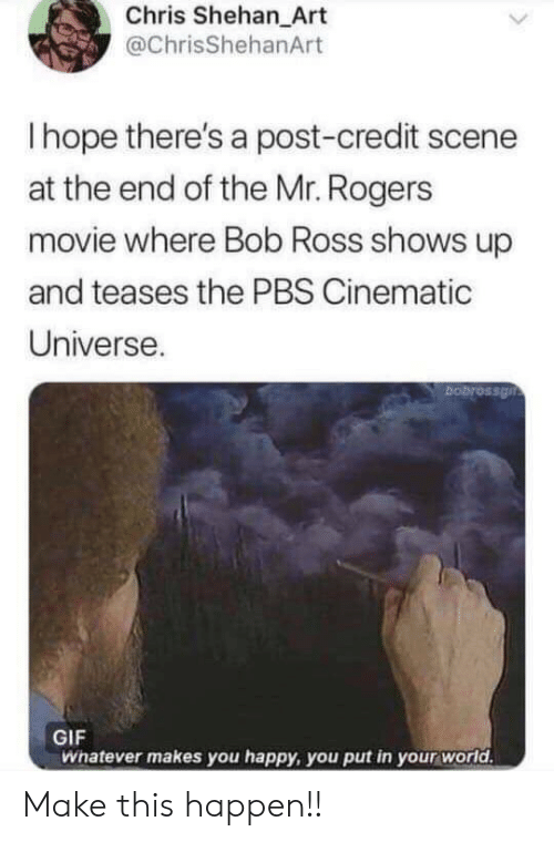 mr rogers: Chris Shehan_Art  @ChrisShehanArt  Ihope there's a post-credit scene  at the end of the Mr. Rogers  movie where Bob Ross shows up  and teases the PBS Cinematic  Universe.  bobrossgn  GIF  Whatever makes you happy, you put in your world. Make this happen!!