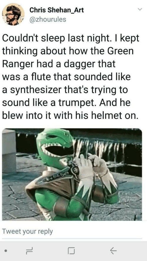 helmet: Chris Shehan_Art  @zhourules  Couldn't sleep last night. I kept  thinking about how the Green  Ranger had a dagger that  was a flute that sounded like  a synthesizer that's trying to  sound like a trumpet. And he  blew into it with his helmet on  Tweet your reply