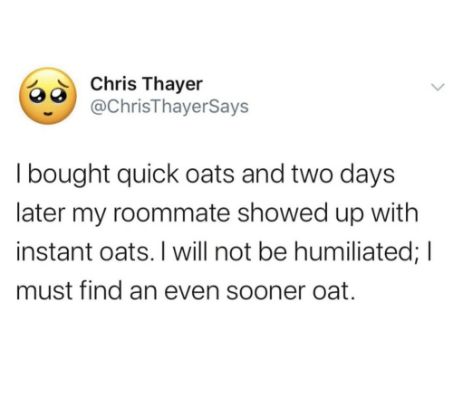 Showed: Chris Thayer  @ChrisThayerSays  I bought quick oats and two days  later my roommate showed up with  instant oats. I will not be humiliated; I  must find an even sooner oat.