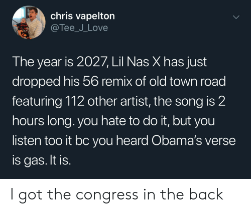 congress: chris vapelton  @Tee_J_Love  The year is 2027, Lil Nas X has just  dropped his 56 remix of old town road  featuring 112 other artist, the song is 2  hours long. you hate to do it, but you  listen too it bc you heard Obama's verse  is gas. It is. I got the congress in the back