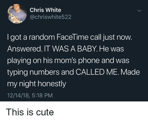 Cute, Facetime, and Moms: Chris White  @chriswhite522  I got a random FaceTime call just now.  Answered. IT WAS A BABY. He wass  playing on his mom's phone and was  typing numbers and CALLED ME. Made  my night honestly  12/14/18, 5:18 PM This is cute