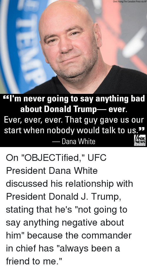 "Bad, Donald Trump, and Memes: Chris Young/The Canadian Press via AP  ""l'm never going to say anything bad  about Donald Trump- ever.  Ever, ever, ever. That guy gave us our  start when nobody would talk to us.1""  Dana White  FOX  NEWS  chan neI On ""OBJECTified,"" UFC President Dana White discussed his relationship with President Donald J. Trump, stating that he's ""not going to say anything negative about him"" because the commander in chief has ""always been a friend to me."""