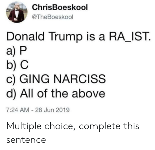 Donald Trump, Trump, and All of The: ChrisBoeskool  @TheBoeskool  Donald Trump is a RA IST  a) P  b) C  c) GING NARCISS  d) All of the above  7:24 AM-28 Jun 2019 Multiple choice, complete this sentence