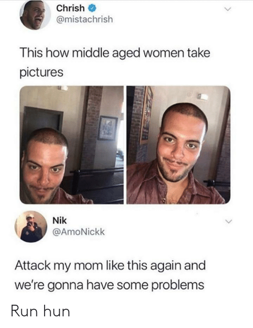 Run, Pictures, and Women: Chrish  @mistachrish  This how middle aged women take  pictures  Nik  @AmoNickk  Attack my mom like this again and  we're gonna have some problems Run hun