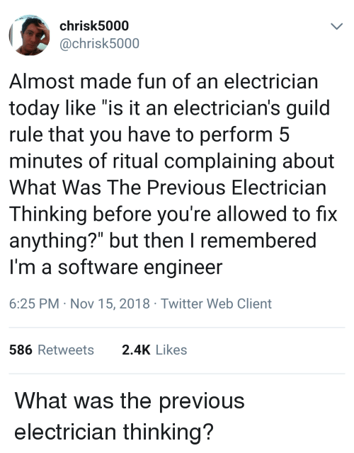 "guild: chrisk5000  @chrisk5000  Almost made fun of an electrician  today like ""is it an electrician's guild  rule that you have to perform 5  minutes of ritual complaining about  What Was The Previous Electrician  Thinking before you're allowed to fix  anything?"" but then I remembered  I'm a software engineer  6:25 PM Nov 15, 2018 Twitter Web Client  586Retweets 2.4K Likes What was the previous electrician thinking?"