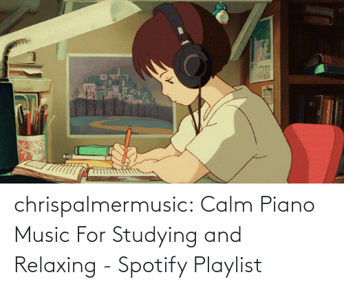 Piano: chrispalmermusic:  Calm Piano Music For Studying and Relaxing - Spotify Playlist