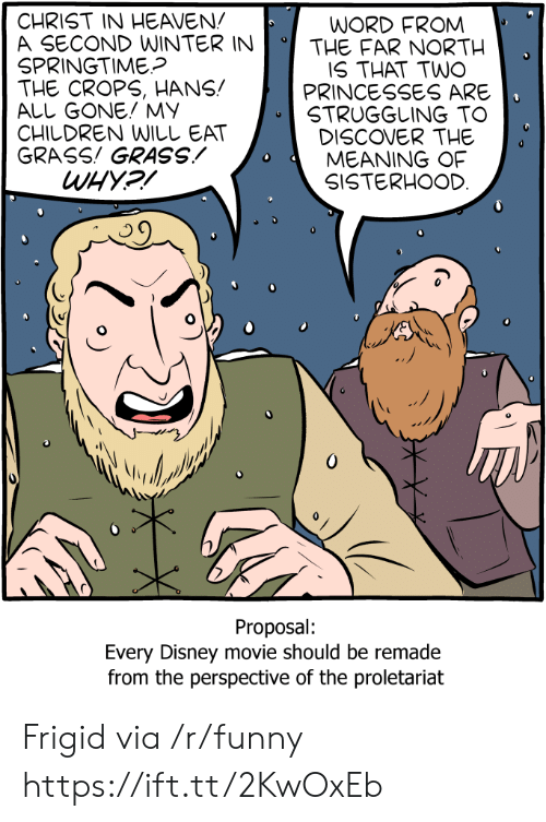 proletariat: CHRIST IN HEAVEN!  A SECOND WINTERINTHE FAR NORTH  SPRINGTIME?  THE CROPS, HANS!  ALL GONE! MY  CHILDREN WILしEAT  GRASS! GRASSMEANING OF  WORD FROM  IS THAT TWO  PRINCESSES ARE  STRUGGLING TO  DISCOVER THE  SISTERHOOD  Proposal:  Every Disney movie should be remade  from the perspective of the proletariat Frigid via /r/funny https://ift.tt/2KwOxEb