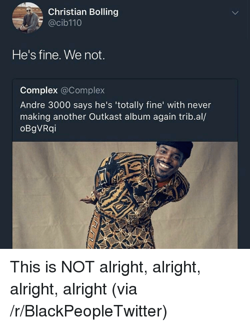OutKast: Christian Bolling  @cib110  He's fine. We not.  Complex @Complex  Andre 3000 says he's 'totally fine' with never  making another Outkast album again trib.al/  oBgVRqi <p>This is NOT alright, alright, alright, alright (via /r/BlackPeopleTwitter)</p>