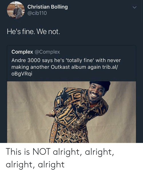 OutKast: Christian Bolling  @cib110  He's fine. We not.  Complex @Complex  Andre 3000 says he's 'totally fine' with never  making another Outkast album again trib.al/  oBgVRqi This is NOT alright, alright, alright, alright