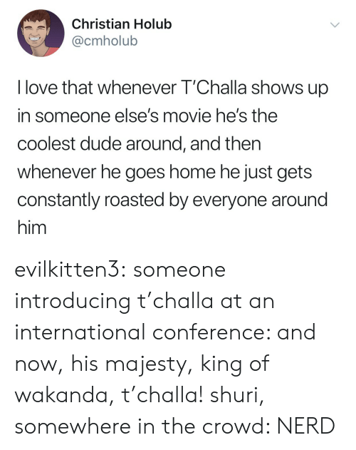 Coolest: Christian Holub  @cmholub  I love that whenever T'Challa shows up  in someone else's movie he's the  coolest dude around, and then  whenever he goes home he just gets  constantly roasted by everyone around  him evilkitten3: someone introducing t'challa at an international conference: and now, his majesty, king of wakanda, t'challa! shuri, somewhere in the crowd: NERD