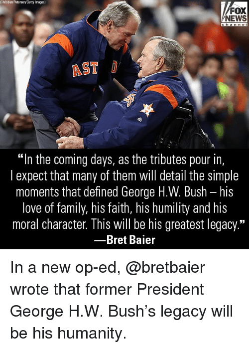 """Bret: Christian Peterseny Getty Images  FOX  NEWS  AST  """"In the coming days, as the tributes pour in,  l expect that many of them will detail the simple  moments that defined George H.W. Bush - his  love of family, his faith, his humility and his  moral character. This will be his greatest legacy.""""  -Bret Baier In a new op-ed, @bretbaier wrote that former President George H.W. Bush's legacy will be his humanity."""