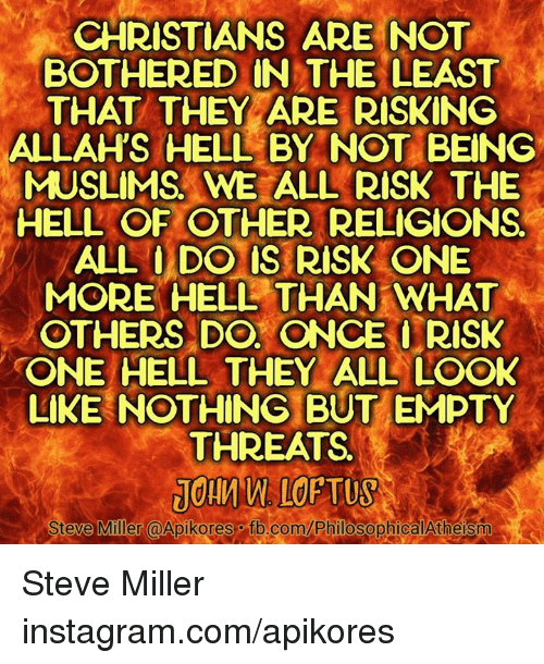 Instagram, Memes, and Muslim: CHRISTIANS ARE NOT  BOTHERED IN THE LEAST  THAT THEY ARE RISKING  ALLAHS HELL BY NOT BEING  MUSLIMS WE ALL RISK THE  HELL OF OTHER RELIGIONS.  ALL ODO US RISK ONE  MORE HELL THAN WHAT  OTHERS DO ONCE RISK  ONE HELL THEY ALL LOO  LIKE NOTHING BUT EMPTY  THREATS  Steve Miller @Apikores fb.com/Philosopl Steve Miller instagram.com/apikores