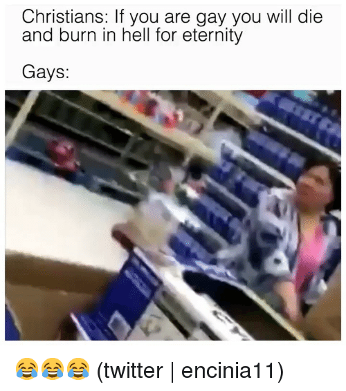 you will die: Christians: If you are gay you will die  and burn in hell for eternity  Gays: 😂😂😂 (twitter | encinia11)