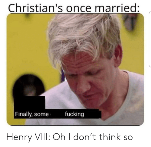 Think So: Christian's once married:  fucking  Finally, some Henry VIII: Oh I don't think so
