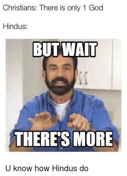 God, How, and More: Christians: There is only 1 God  Hindus:  BUT WAIT  THERE'S MORE U know how Hindus do