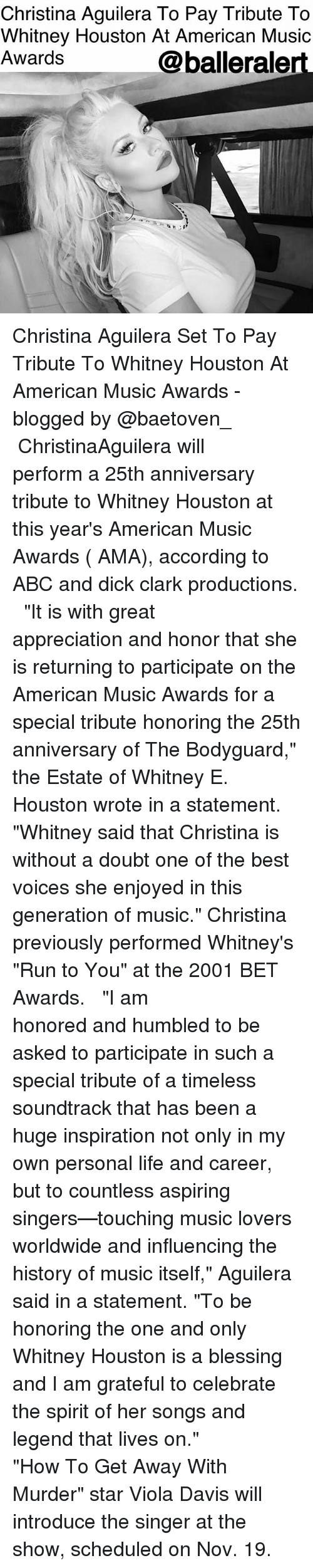 "whitney houston: Christina Aguilera To Pay Tribute To  Whitney Houston At American Music  Awards  @balleralert Christina Aguilera Set To Pay Tribute To Whitney Houston At American Music Awards - blogged by @baetoven_ ⠀⠀⠀⠀⠀⠀⠀ ⠀⠀⠀⠀⠀⠀⠀ ChristinaAguilera will perform a 25th anniversary tribute to Whitney Houston at this year's American Music Awards ( AMA), according to ABC and dick clark productions. ⠀⠀⠀⠀⠀⠀⠀ ⠀⠀⠀⠀⠀⠀⠀ ""It is with great appreciation and honor that she is returning to participate on the American Music Awards for a special tribute honoring the 25th anniversary of The Bodyguard,"" the Estate of Whitney E. Houston wrote in a statement. ""Whitney said that Christina is without a doubt one of the best voices she enjoyed in this generation of music."" Christina previously performed Whitney's ""Run to You"" at the 2001 BET Awards. ⠀⠀⠀⠀⠀⠀⠀ ⠀⠀⠀⠀⠀⠀⠀ ""I am honored and humbled to be asked to participate in such a special tribute of a timeless soundtrack that has been a huge inspiration not only in my own personal life and career, but to countless aspiring singers—touching music lovers worldwide and influencing the history of music itself,"" Aguilera said in a statement. ""To be honoring the one and only Whitney Houston is a blessing and I am grateful to celebrate the spirit of her songs and legend that lives on."" ⠀⠀⠀⠀⠀⠀⠀ ⠀⠀⠀⠀⠀⠀⠀ ""How To Get Away With Murder"" star Viola Davis will introduce the singer at the show, scheduled on Nov. 19."
