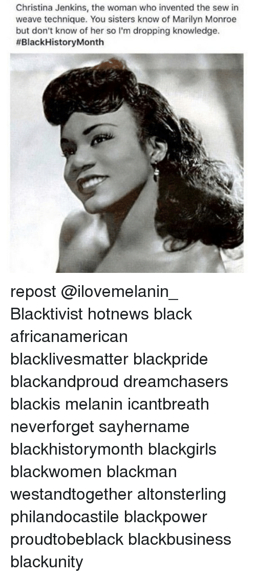 Memes, Weave, and Marilyn Monroe: Christina Jenkins, the woman who invented the sew in  weave technique. You sisters know of Marilyn Monroe  but don't know of her so I'm dropping knowledge.  #Black HistoryMonth repost @ilovemelanin_ Blacktivist hotnews black africanamerican blacklivesmatter blackpride blackandproud dreamchasers blackis melanin icantbreath neverforget sayhername blackhistorymonth blackgirls blackwomen blackman westandtogether altonsterling philandocastile blackpower proudtobeblack blackbusiness blackunity