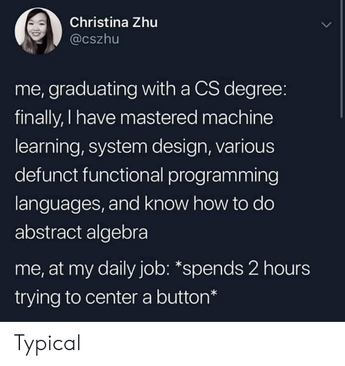typical: Christina Zhu  @cszhu  me, graduating with a CS degree:  finally, I have mastered machine  learning, system design, various  defunct functional programming  languages, and know how to do  abstract algebra  me, at my daily job: *spends 2 hours  trying to center a button* Typical