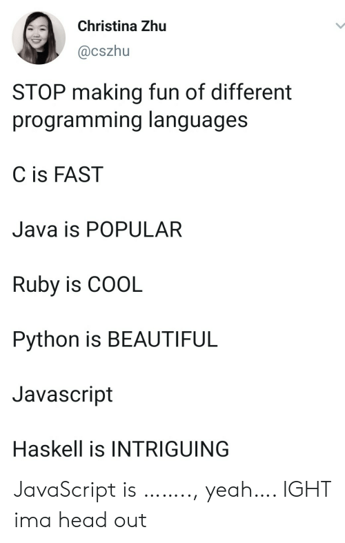 making fun: Christina Zhu  @cszhu  STOP making fun of different  programming languages  C is FAST  Java is POPULAR  Ruby is COOL  Python is BEAUTIFUL  Javascript  Haskell is INTRIGUING JavaScript is …….., yeah…. IGHT ima head out