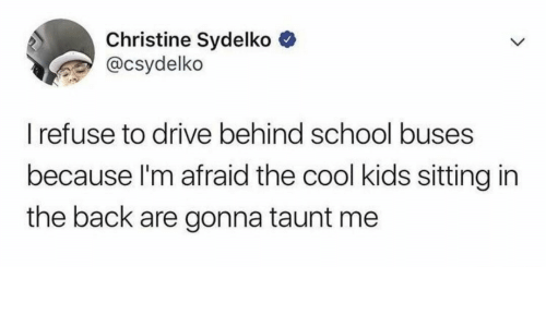 cool kids: Christine Sydelko  @csydelko  I refuse to drive behind school buses  because I'm afraid the cool kids sitting in  the back are gonna taunt me