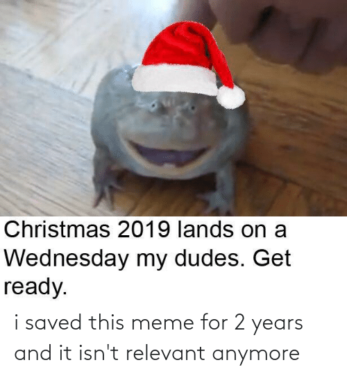 Christmas, Meme, and Wednesday: Christmas 2019 lands on a  Wednesday my dudes. Get  ready. i saved this meme for 2 years and it isn't relevant anymore