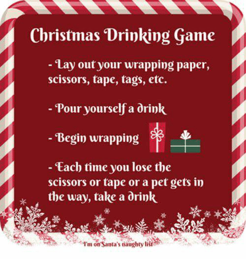 Christmas, Drinking, and Memes: Christmas Drinking Game  - Lay out your wrapping paper,  scissors, tape, tags, etc.  - Pour yourself a drink  - Begin wrapping  - Each time you lose the  scissors or tape or a pet gets in  the way, take a drink  I'm on Santa's naughty list