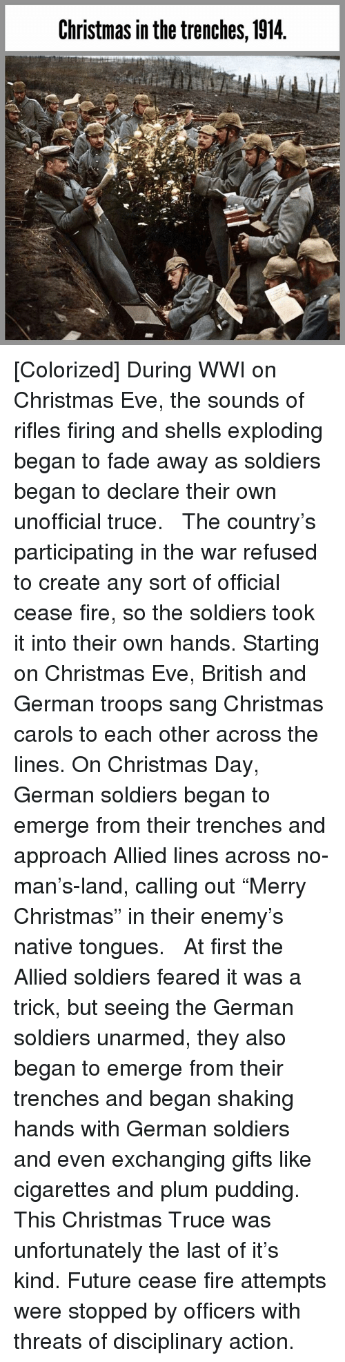 """Christmas, Fire, and Future: Christmas in the trenches, 1914 [Colorized] During WWI on Christmas Eve, the sounds of rifles firing and shells exploding began to fade away as soldiers began to declare their own unofficial truce.   The country's participating in the war refused to create any sort of official cease fire, so the soldiers took it into their own hands. Starting on Christmas Eve, British and German troops sang Christmas carols to each other across the lines. On Christmas Day, German soldiers began to emerge from their trenches and approach Allied lines across no-man's-land, calling out """"Merry Christmas"""" in their enemy's native tongues.   At first the Allied soldiers feared it was a trick, but seeing the German soldiers unarmed, they also began to emerge from their trenches and began shaking hands with German soldiers and even exchanging gifts like cigarettes and plum pudding.   This Christmas Truce was unfortunately the last of it's kind. Future cease fire attempts were stopped by officers with threats of disciplinary action."""