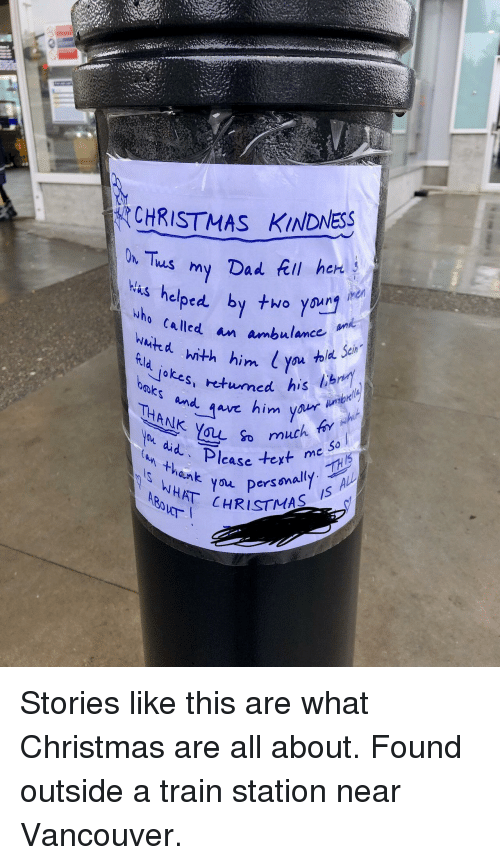 tela: CHRISTMAS KINDNESS  R helped. by to youry  who called an ambulance  jokes, etuned his  baks and  THANK You o  ou did  tela toxt me ai  VYersnally  CHRISTMAS  n thank You  /S <p>Stories like this are what Christmas are all about. Found outside a train station near Vancouver.</p>
