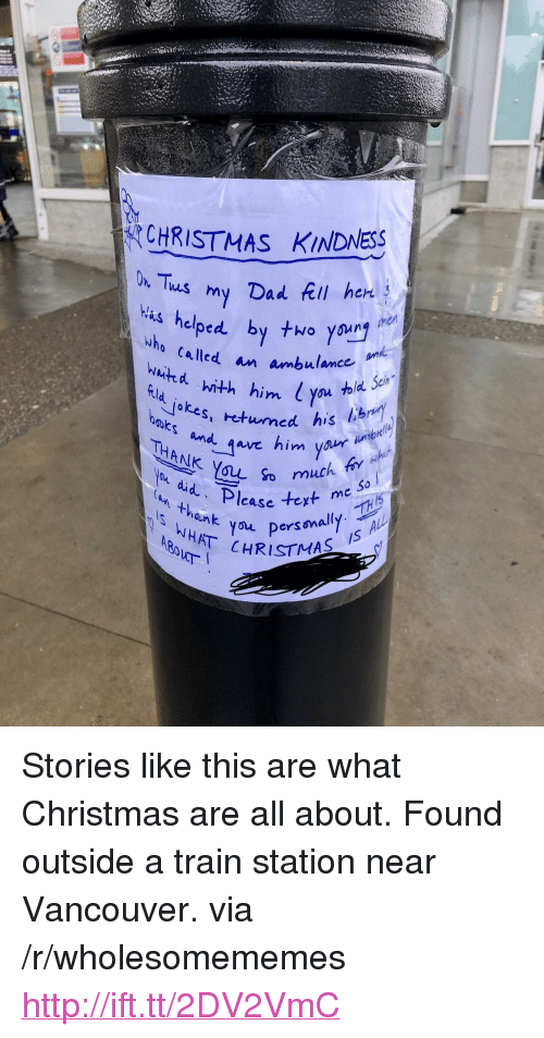 """tela: CHRISTMAS KINDNESS  R helped. by to youry  who called an ambulance  jokes, etuned his  baks and  THANK You o  ou did  tela toxt me ai  VYersnally  CHRISTMAS  n thank You  /S <p>Stories like this are what Christmas are all about. Found outside a train station near Vancouver. via /r/wholesomememes <a href=""""http://ift.tt/2DV2VmC"""">http://ift.tt/2DV2VmC</a></p>"""