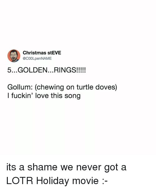 lotr: Christmas stEVE  @C00LpenNAME  Gollum: (chewing on turtle doves)  l fuckin' love this song its a shame we never got a LOTR Holiday movie :-
