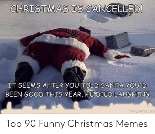 funny christmas memes: CHRISTMAS TS CANGELLED  IT SEEMS AFTER YOU TOLD SANTA YOU'D  BEEN GOOD THIS yEAR, HE DIED LAUGHING  FunnyBeing.com Top 90 Funny Christmas Memes