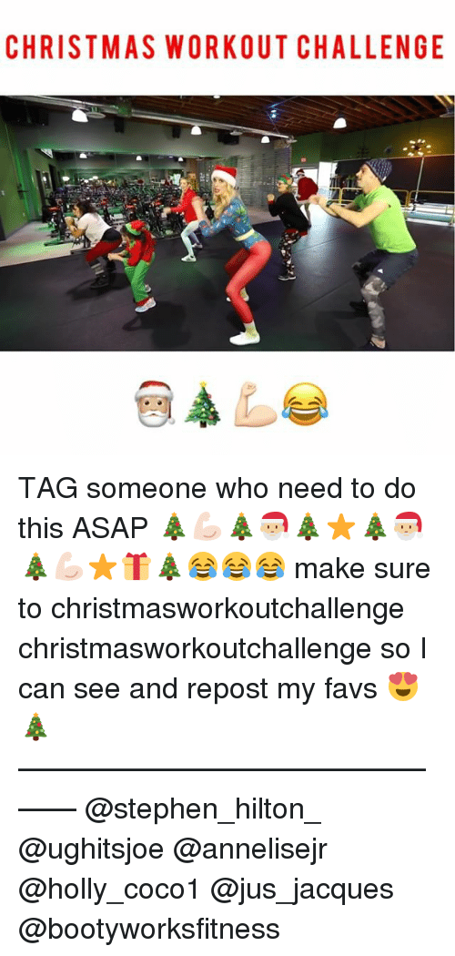 Favs: CHRISTMAS WORKOUT CHALLENGE TAG someone who need to do this ASAP 🎄💪🏻🎄🎅🏼🎄⭐️🎄🎅🏼🎄💪🏻⭐️🎁🎄😂😂😂 make sure to christmasworkoutchallenge christmasworkoutchallenge so I can see and repost my favs 😍🎄 ———————————————— @stephen_hilton_ @ughitsjoe @annelisejr @holly_coco1 @jus_jacques @bootyworksfitness