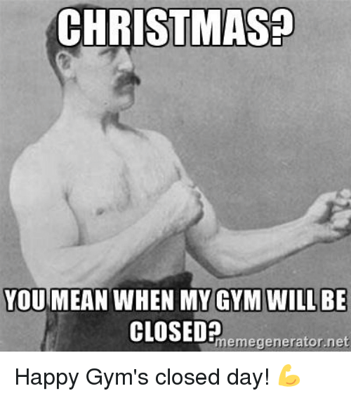 gyms: CHRISTMAS!  YOU MEAN WHEN MY GYM WILL BE  memegenerator.net Happy Gym's closed day! 💪