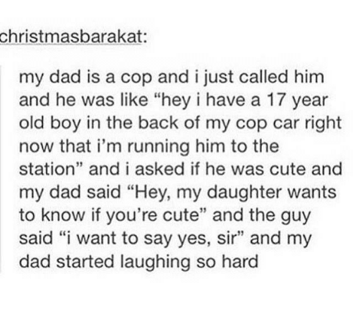 "Copping: christmasbarakat  my dad is a cop and i just called him  and he was like ""hey i have a 17 year  old boy in the back of my cop car right  now that i'm running him to the  station"" and i asked if he was cute and  my dad said ""Hey, my daughter wants  to know if you're cute"" and the guy  said ""i want to say yes, sir"" and my  dad started laughing so hard  39"