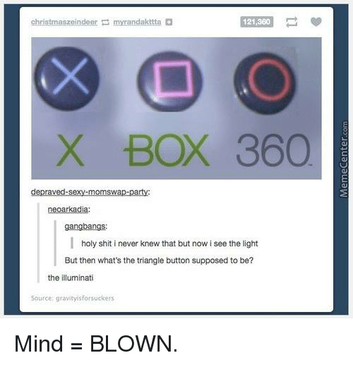 Gangbangers: christmaszeindeer myrandakttta  121,360.  X BOX 360  depraved-sexy-momswap party  neoarkadia:  gangbangs  holy shit i never knew that but now isee the light  But then what's the triangle button supposed to be?  the illuminati  5ource: gravityisforsuckers Mind = BLOWN.