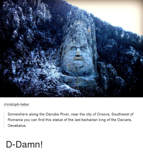 Dank, Citi, and Southwest: Christoph-liebe:  Somewhere along the Danube River, near the city of Orsova, Southwest of  Romania you can find this statue of the last barbarian king of the Dacians,  Decebalus. D-Damn!