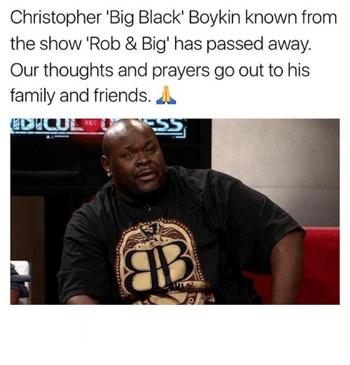 "Rob Big: Christopher ""Big Black' Boykin known from  the show Rob & Big has passed away.  Our thoughts and prayers go out to his  family and friends."
