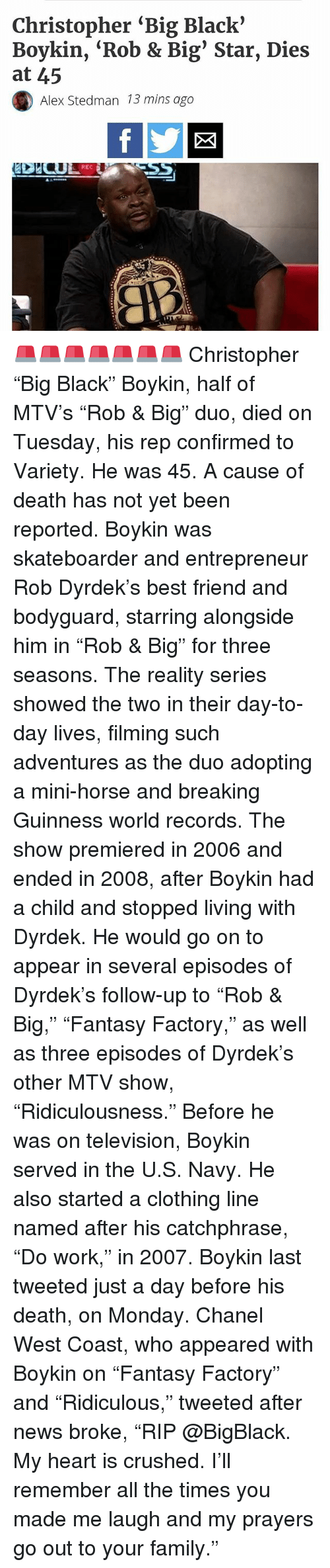 """Rob Big: Christopher """"Big Black'  Boykin, 'Rob & Big Star, Dies  at 45  Alex Stedman 13 mins ago  REC 🚨🚨🚨🚨🚨🚨🚨 Christopher """"Big Black"""" Boykin, half of MTV's """"Rob & Big"""" duo, died on Tuesday, his rep confirmed to Variety. He was 45. A cause of death has not yet been reported. Boykin was skateboarder and entrepreneur Rob Dyrdek's best friend and bodyguard, starring alongside him in """"Rob & Big"""" for three seasons. The reality series showed the two in their day-to-day lives, filming such adventures as the duo adopting a mini-horse and breaking Guinness world records. The show premiered in 2006 and ended in 2008, after Boykin had a child and stopped living with Dyrdek. He would go on to appear in several episodes of Dyrdek's follow-up to """"Rob & Big,"""" """"Fantasy Factory,"""" as well as three episodes of Dyrdek's other MTV show, """"Ridiculousness."""" Before he was on television, Boykin served in the U.S. Navy. He also started a clothing line named after his catchphrase, """"Do work,"""" in 2007. Boykin last tweeted just a day before his death, on Monday. Chanel West Coast, who appeared with Boykin on """"Fantasy Factory"""" and """"Ridiculous,"""" tweeted after news broke, """"RIP @BigBlack. My heart is crushed. I'll remember all the times you made me laugh and my prayers go out to your family."""""""