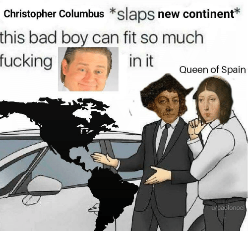 Bad, Fucking, and Queen: Christopher Columbus *slaps new continent*  this bad boy can fit so much  fucking  in it  Queen of Spain  aplonoci