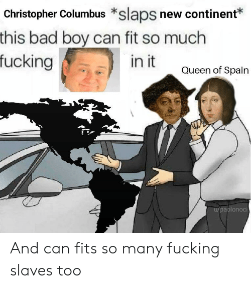 Bad, Fucking, and Queen: Christopher Columbus *slaps new continent*  this bad boy can fit so much  fucking  in it  Queen of Spain  aplonoci And can fits so many fucking slaves too