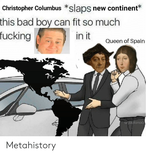 Bad, Fucking, and Queen: Christopher Columbus *slaps new continent*  this bad boy can fit so much  fucking  in it  Queen of Spain  aplonoci Metahistory