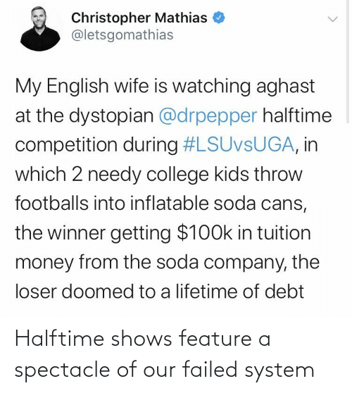 College, Money, and Soda: Christopher Mathias  @letsgomathias  My English wife is watching aghast  at the dystopian @drpepper halftime  competition during #LSUVSUGA, in  which 2 needy college kids throw  footballs into inflatable soda cans,  the winner getting $100k in tuition  money from the soda company, the  loser doomed to a lifetime of debt Halftime shows feature a spectacle of our failed system