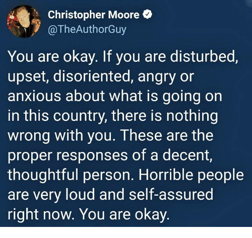 disoriented: Christopher Moore  TheAuthorGuy  You are okay. If you are disturbed,  upset, disoriented, angry or  anxious about what is going on  in this country, there is nothing  wrong with you. These are the  proper responses of a decent,  thoughtful person. Horrible people  are very loud and self-assured  right now. You are okay