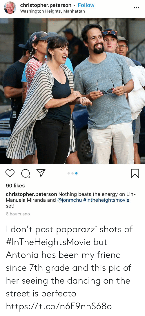 Dancing, Energy, and Memes: christopher.peterson Follow  Washington Heights, Manhattan  90 likes  christopher.peterson Nothing beats the energy on Lin-  Manuela Miranda and @jonmchu #intheheightsmovie  set!  6 hours ago I don't post paparazzi shots of #InTheHeightsMovie but Antonia has been my friend since 7th grade and this pic of her seeing the dancing on the street is perfecto https://t.co/n6E9nhS68o