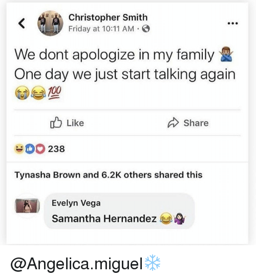 Hernandezing: Christopher Smith  Friday at 10:11 AM O  We dont apologize in my family  One day we just start talking again  Like  Share  238  Tynasha Brown and 6.2K others shared this  Evelyn Vega  Samantha Hernandez @Angelica.miguel❄