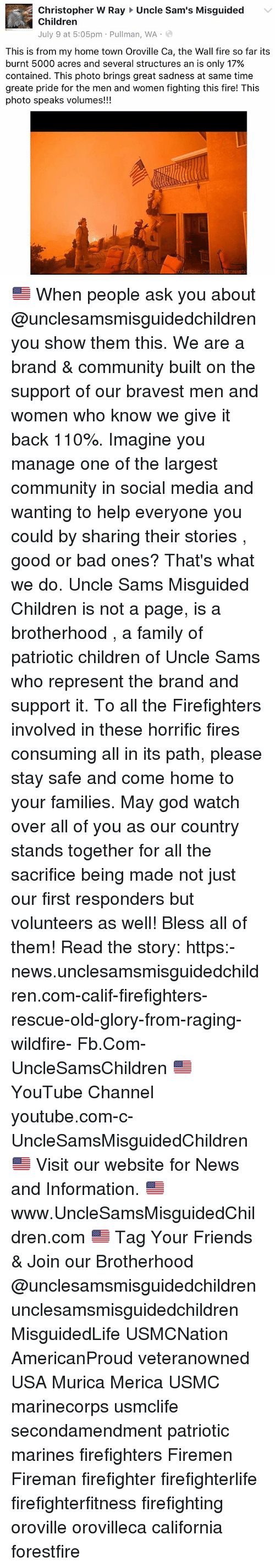Firemen: Christopher W Ray Uncle Sam's Misguided  Children  July 9 at 5:05pm . Pullman, WA .  This is from my home town Oroville Ca, the Wall fire so far its  burnt 5000 acres and several structures an is only 17%  contained. This photo brings great sadness at same time  greate pride for the men and women fighting this fire! This  photo speaks volumes!!! 🇺🇸 When people ask you about @unclesamsmisguidedchildren you show them this. We are a brand & community built on the support of our bravest men and women who know we give it back 110%. Imagine you manage one of the largest community in social media and wanting to help everyone you could by sharing their stories , good or bad ones? That's what we do. Uncle Sams Misguided Children is not a page, is a brotherhood , a family of patriotic children of Uncle Sams who represent the brand and support it. To all the Firefighters involved in these horrific fires consuming all in its path, please stay safe and come home to your families. May god watch over all of you as our country stands together for all the sacrifice being made not just our first responders but volunteers as well! Bless all of them! Read the story: https:-news.unclesamsmisguidedchildren.com-calif-firefighters-rescue-old-glory-from-raging-wildfire- Fb.Com-UncleSamsChildren 🇺🇸YouTube Channel youtube.com-c-UncleSamsMisguidedChildren 🇺🇸 Visit our website for News and Information. 🇺🇸 www.UncleSamsMisguidedChildren.com 🇺🇸 Tag Your Friends & Join our Brotherhood @unclesamsmisguidedchildren unclesamsmisguidedchildren MisguidedLife USMCNation AmericanProud veteranowned USA Murica Merica USMC marinecorps usmclife secondamendment patriotic marines firefighters Firemen Fireman firefighter firefighterlife firefighterfitness firefighting oroville orovilleca california forestfire
