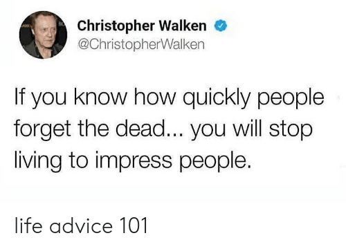 Advice, Life, and Christopher Walken: Christopher Walken  @ChristopherWalken  If you know how quickly people  forget the dead... you will stop  living to impress people. life advice 101